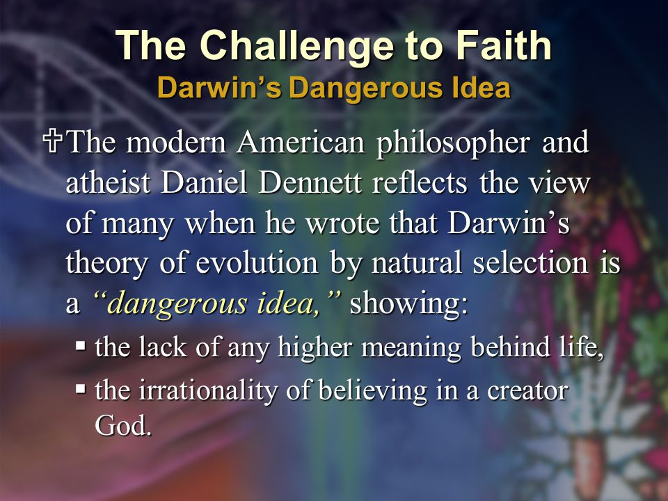 The Challenge to Faith Darwin's Dangerous Idea  The modern American philosopher and atheist Daniel Dennett reflects the view of many when he wrote that Darwin's theory of evolution by natural selection is a dangerous idea, showing:  the lack of any higher meaning behind life,  the irrationality of believing in a creator God.