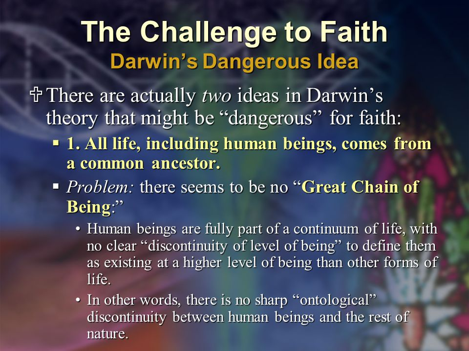 The Challenge to Faith Darwin's Dangerous Idea  There are actually two ideas in Darwin's theory that might be dangerous for faith:  1.
