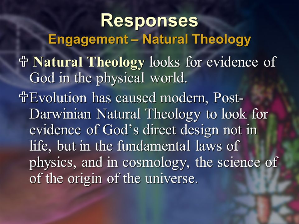 Responses Engagement – Natural Theology  Natural Theology looks for evidence of God in the physical world.