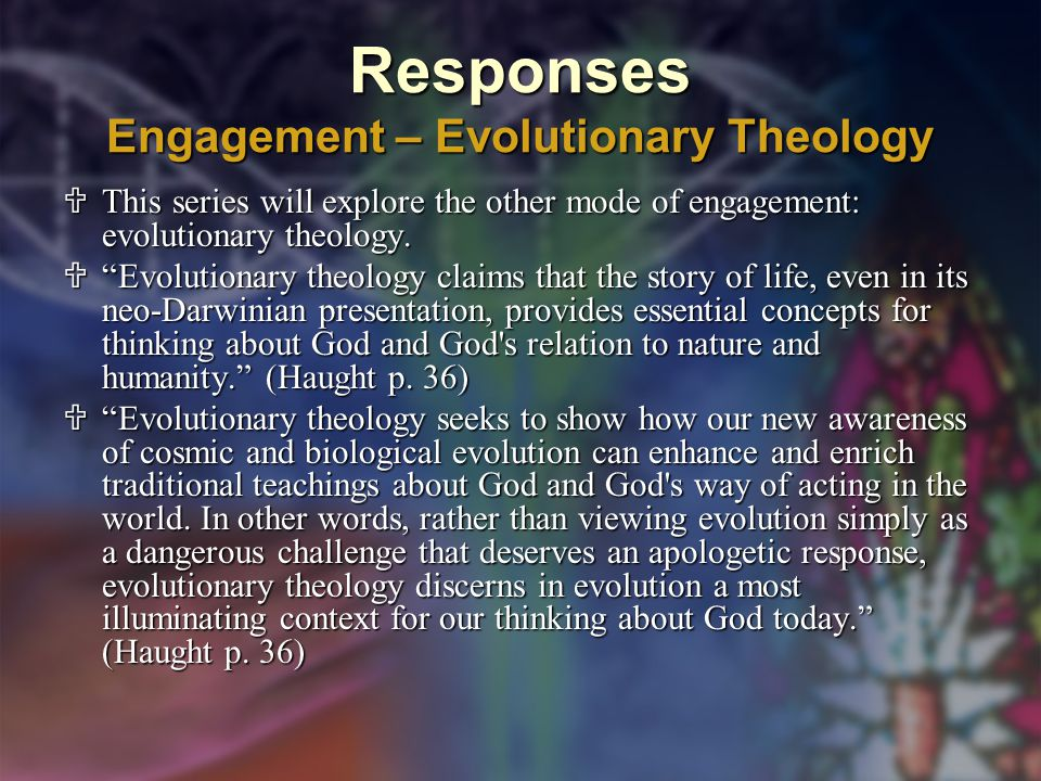Responses Engagement – Evolutionary Theology  This series will explore the other mode of engagement: evolutionary theology.