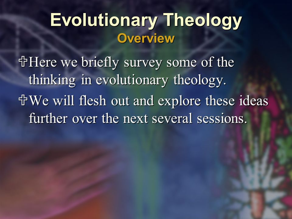 Evolutionary Theology Overview  Here we briefly survey some of the thinking in evolutionary theology.