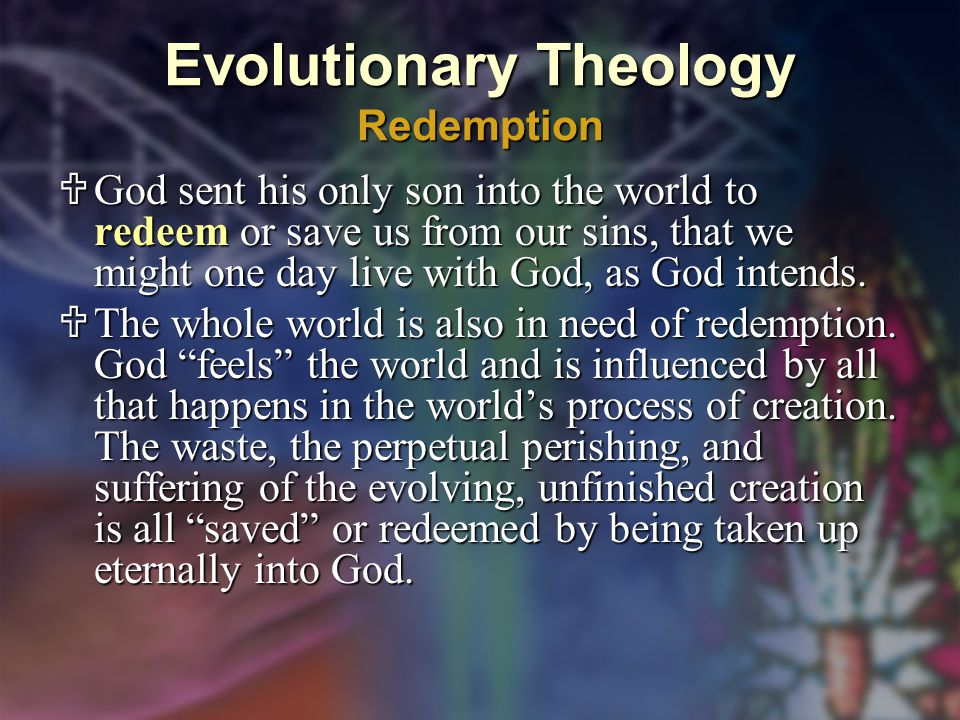 Evolutionary Theology Redemption  God sent his only son into the world to redeem or save us from our sins, that we might one day live with God, as God intends.