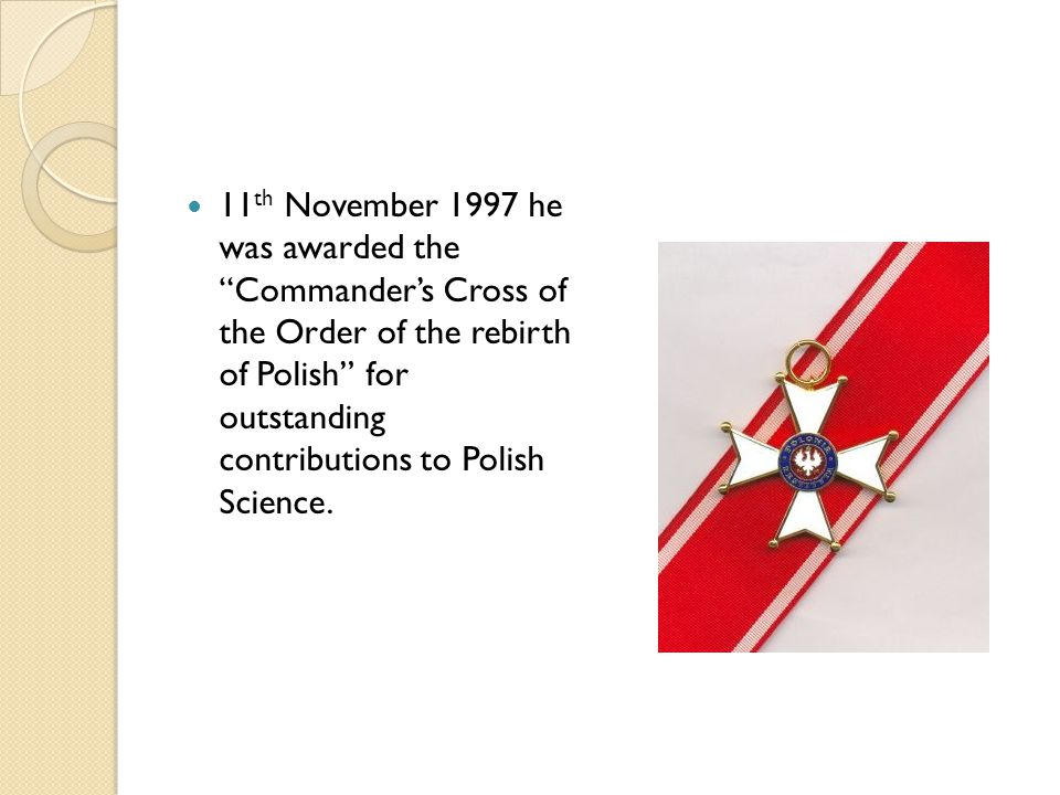 """11 th November 1997 he was awarded the """"Commander's Cross of the Order of the rebirth of Polish"""" for outstanding contributions to Polish Science."""