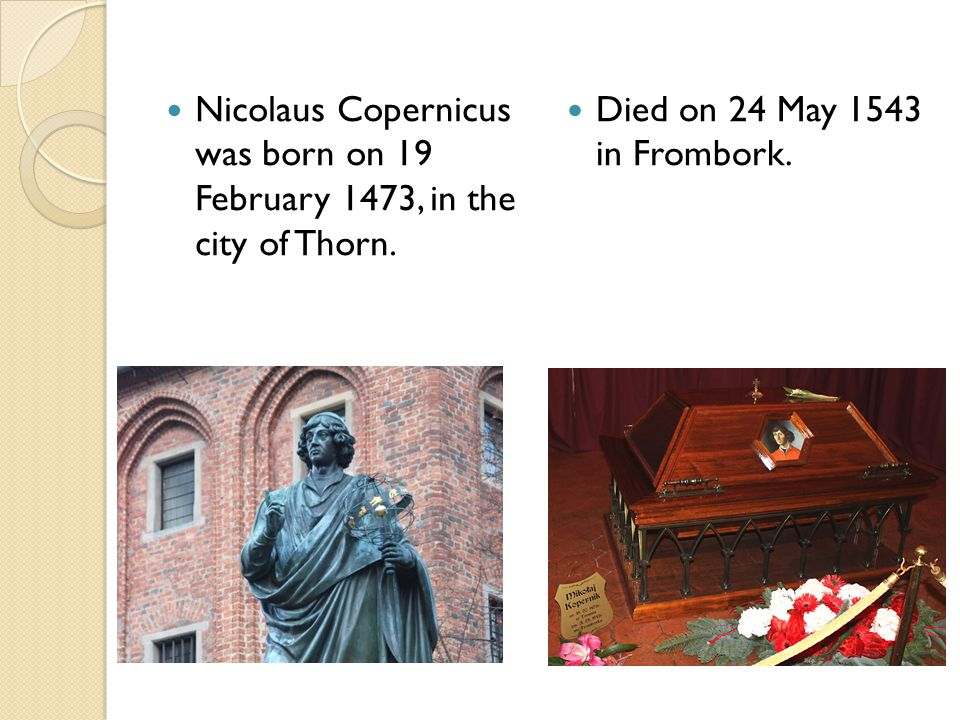 Nicolaus Copernicus was born on 19 February 1473, in the city of Thorn. Died on 24 May 1543 in Frombork.