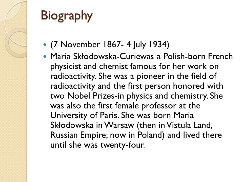 Biography (7 November 1867- 4 July 1934) Maria Skłodowska-Curiewas a Polish-born French physicist and chemist famous for her work on radioactivity.