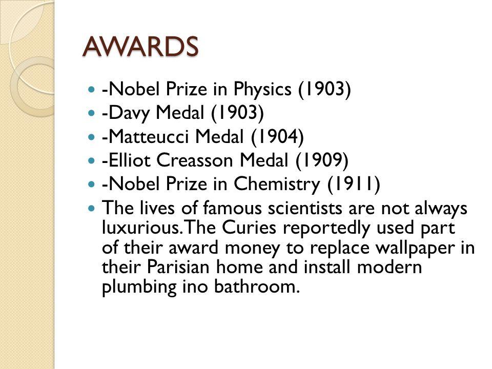 AWARDS -Nobel Prize in Physics (1903) -Davy Medal (1903) -Matteucci Medal (1904) -Elliot Creasson Medal (1909) -Nobel Prize in Chemistry (1911) The li