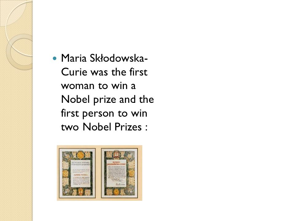 Maria Skłodowska- Curie was the first woman to win a Nobel prize and the first person to win two Nobel Prizes :