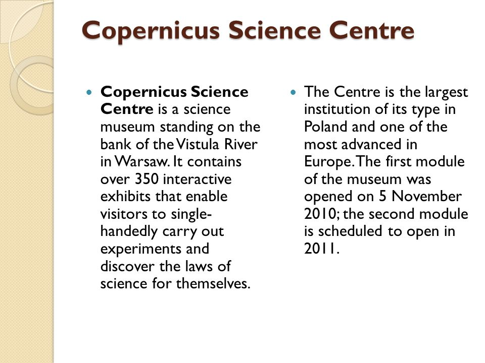 Copernicus Science Centre Copernicus Science Centre is a science museum standing on the bank of the Vistula River in Warsaw. It contains over 350 inte