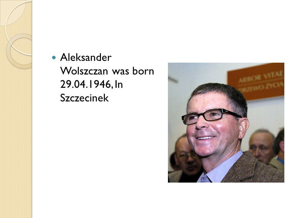 Aleksander Wolszczan was born 29.04.1946, In Szczecinek