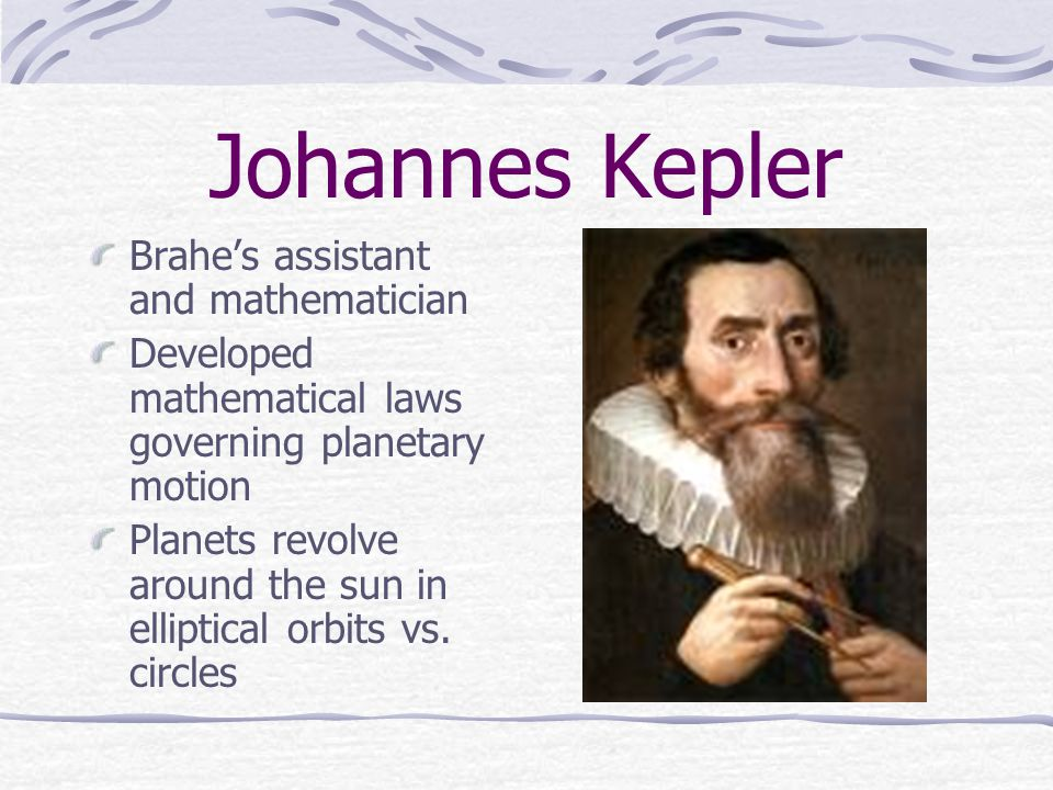 Johannes Kepler Brahe's assistant and mathematician Developed mathematical laws governing planetary motion Planets revolve around the sun in elliptica