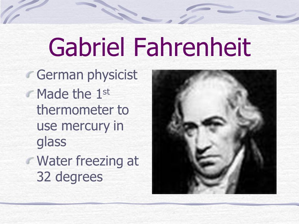 Gabriel Fahrenheit German physicist Made the 1 st thermometer to use mercury in glass Water freezing at 32 degrees