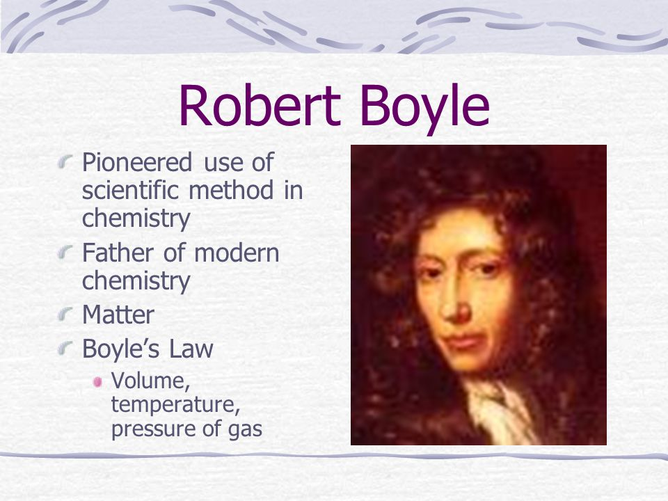 Robert Boyle Pioneered use of scientific method in chemistry Father of modern chemistry Matter Boyle's Law Volume, temperature, pressure of gas