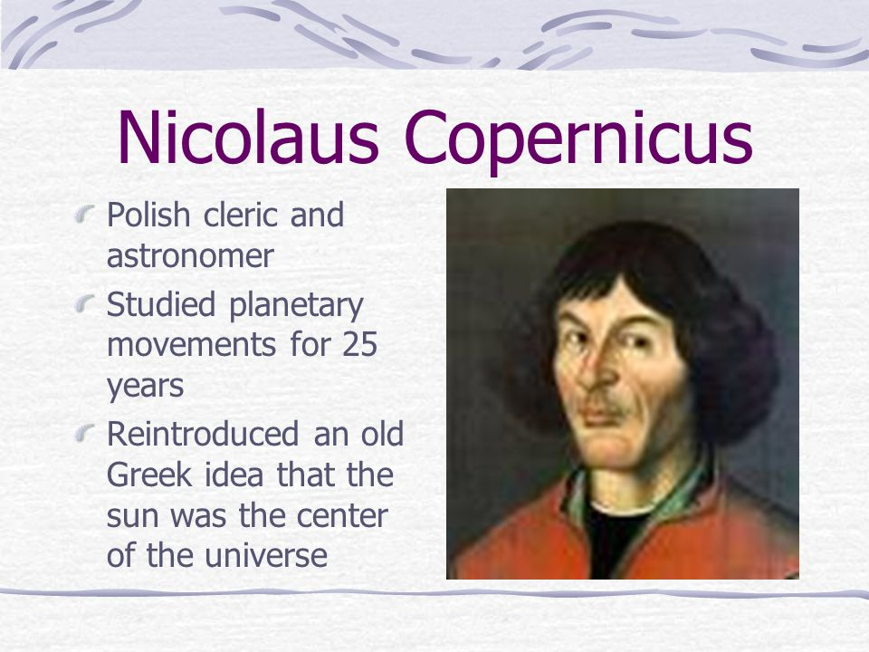 Nicolaus Copernicus Polish cleric and astronomer Studied planetary movements for 25 years Reintroduced an old Greek idea that the sun was the center o