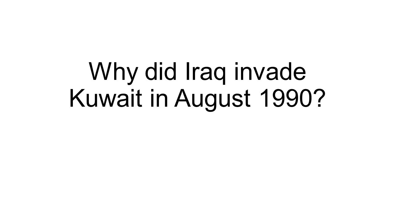 Why did Iraq invade Kuwait in August 1990