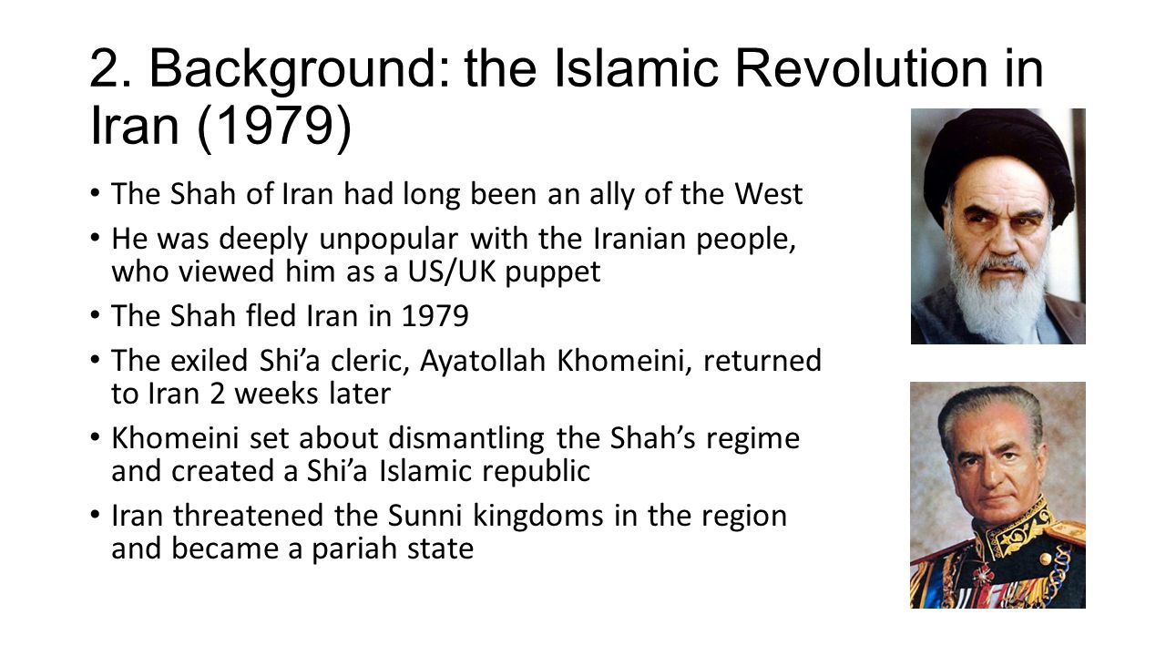 2. Background: the Islamic Revolution in Iran (1979) The Shah of Iran had long been an ally of the West He was deeply unpopular with the Iranian peopl