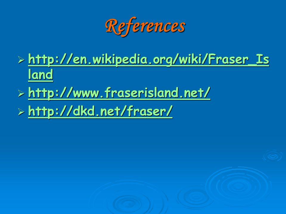 References  http://en.wikipedia.org/wiki/Fraser_Is land http://en.wikipedia.org/wiki/Fraser_Is land http://en.wikipedia.org/wiki/Fraser_Is land  http://www.fraserisland.net/ http://www.fraserisland.net/  http://dkd.net/fraser/ http://dkd.net/fraser/