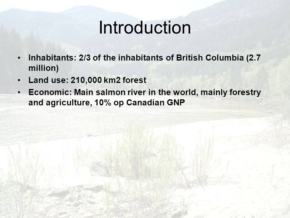 Introduction Inhabitants: 2/3 of the inhabitants of British Columbia (2.7 million) Land use: 210,000 km2 forest Economic: Main salmon river in the wor