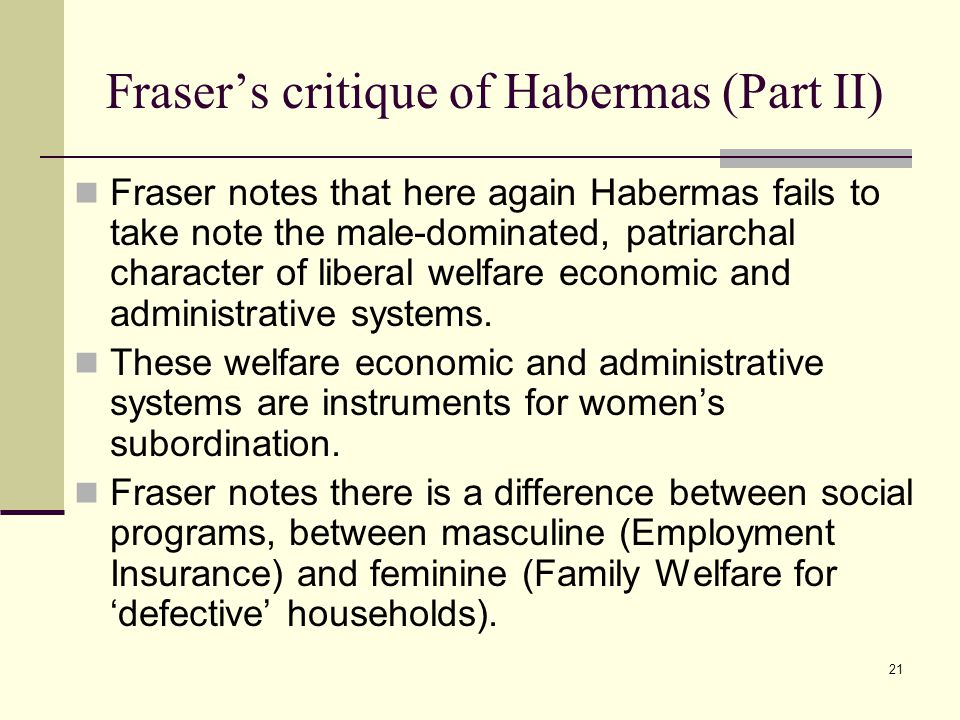 21 Fraser's critique of Habermas (Part II) Fraser notes that here again Habermas fails to take note the male-dominated, patriarchal character of liberal welfare economic and administrative systems.