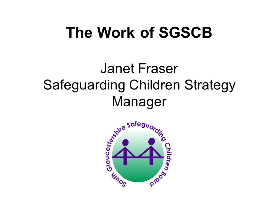 SGSCB South Gloucestershire Safeguarding Children Board is a statutory partnership its function is; To coordinate what is done by each person or body represented on the Board for the purposes of safeguarding and promoting the welfare of children in the area.