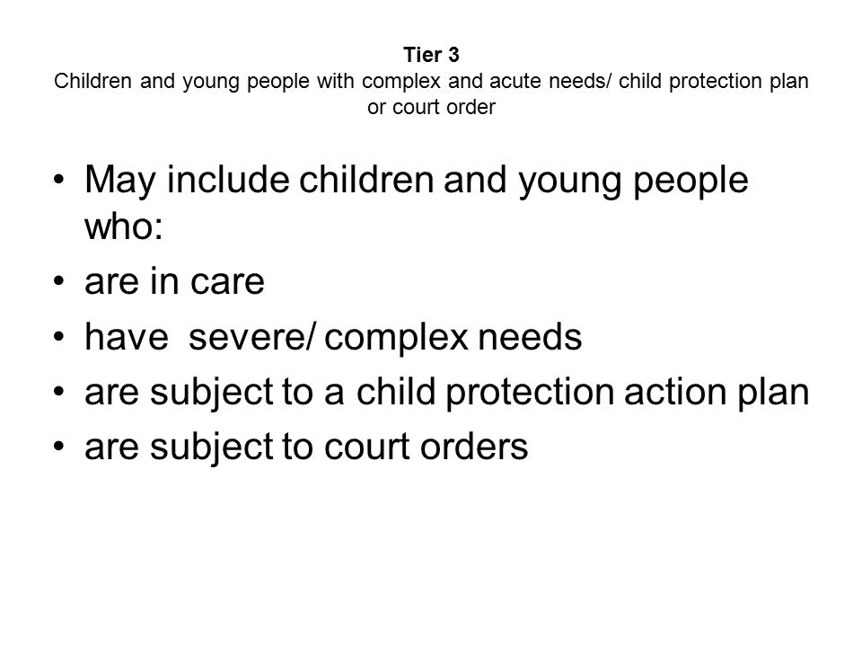 Tier 3 Children and young people with complex and acute needs/ child protection plan or court order May include children and young people who: are in care have severe/ complex needs are subject to a child protection action plan are subject to court orders