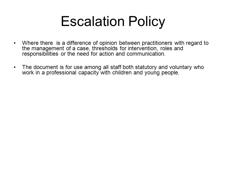 Escalation Policy Where there is a difference of opinion between practitioners with regard to the management of a case, thresholds for intervention, roles and responsibilities or the need for action and communication.