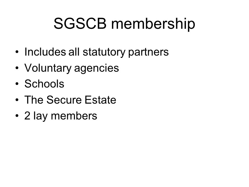 SGSCB membership Includes all statutory partners Voluntary agencies Schools The Secure Estate 2 lay members