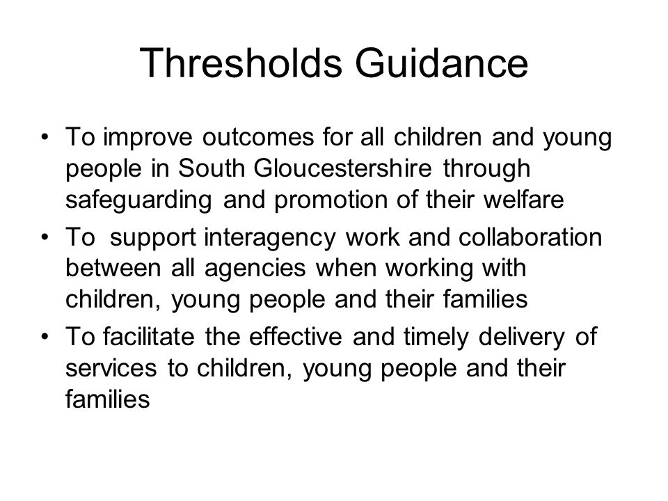 Thresholds Guidance To improve outcomes for all children and young people in South Gloucestershire through safeguarding and promotion of their welfare To support interagency work and collaboration between all agencies when working with children, young people and their families To facilitate the effective and timely delivery of services to children, young people and their families