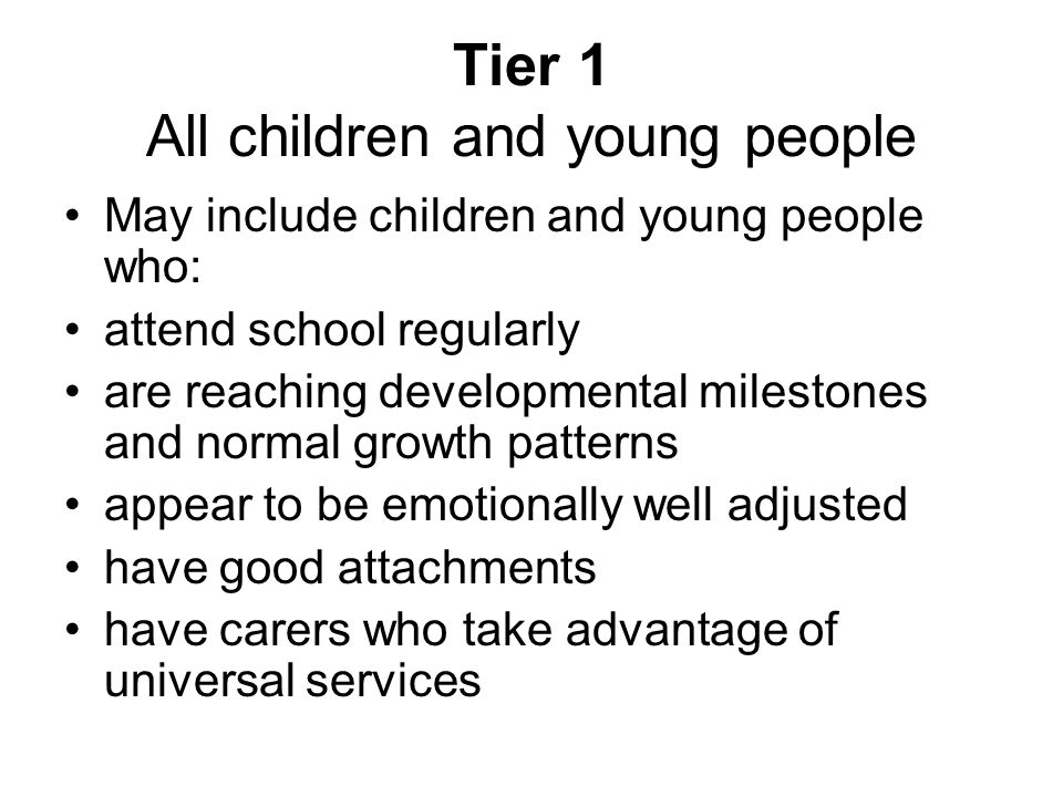 Tier 1 All children and young people May include children and young people who: attend school regularly are reaching developmental milestones and normal growth patterns appear to be emotionally well adjusted have good attachments have carers who take advantage of universal services