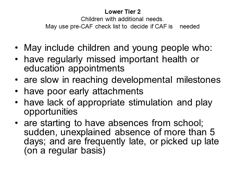 Lower Tier 2 Children with additional needs. May use pre-CAF check list to decide if CAF is needed May include children and young people who: have reg