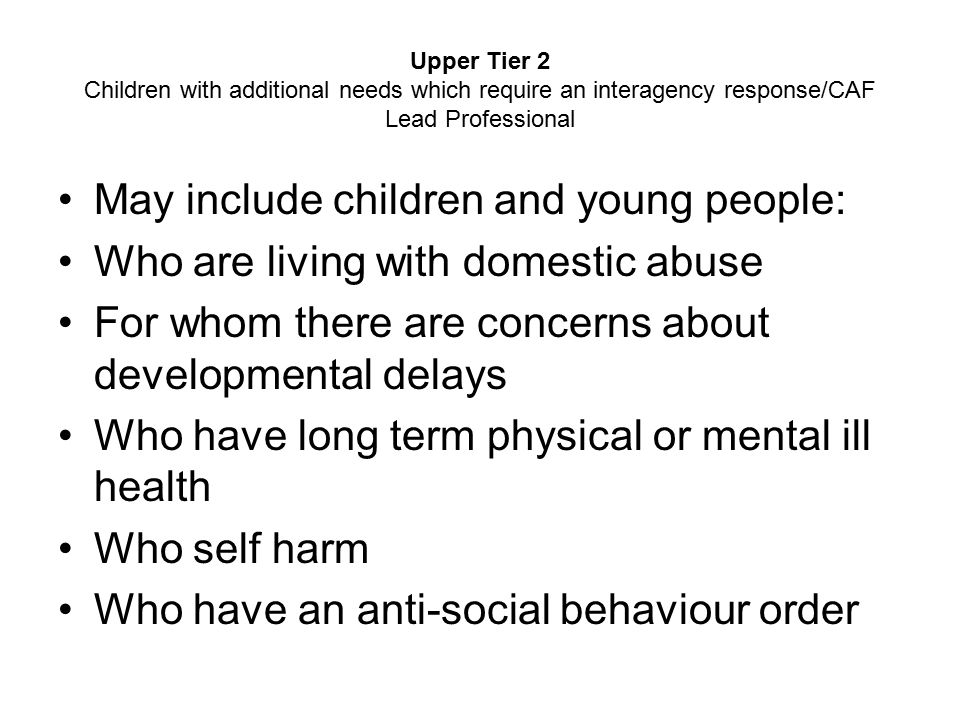Upper Tier 2 Children with additional needs which require an interagency response/CAF Lead Professional May include children and young people: Who are living with domestic abuse For whom there are concerns about developmental delays Who have long term physical or mental ill health Who self harm Who have an anti ‑ social behaviour order