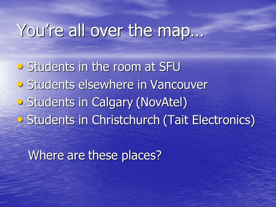You're all over the map… Students in the room at SFU Students in the room at SFU Students elsewhere in Vancouver Students elsewhere in Vancouver Students in Calgary (NovAtel) Students in Calgary (NovAtel) Students in Christchurch (Tait Electronics) Students in Christchurch (Tait Electronics) Where are these places.