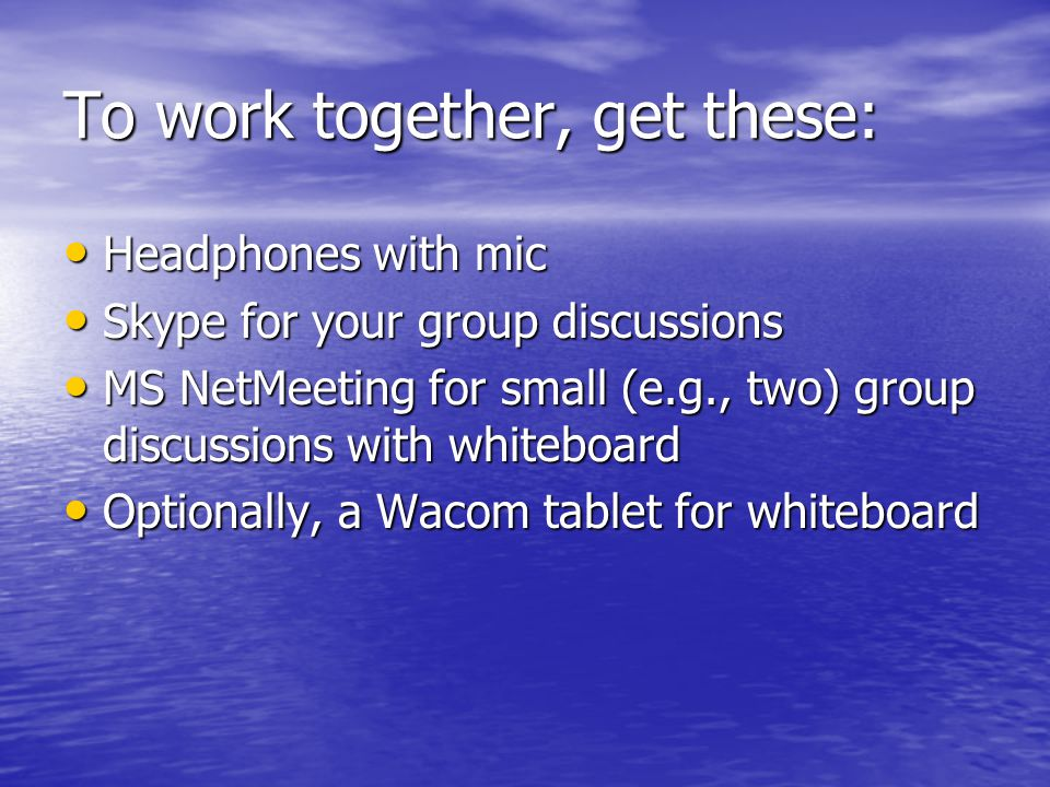 To work together, get these: Headphones with mic Headphones with mic Skype for your group discussions Skype for your group discussions MS NetMeeting for small (e.g., two) group discussions with whiteboard MS NetMeeting for small (e.g., two) group discussions with whiteboard Optionally, a Wacom tablet for whiteboard Optionally, a Wacom tablet for whiteboard