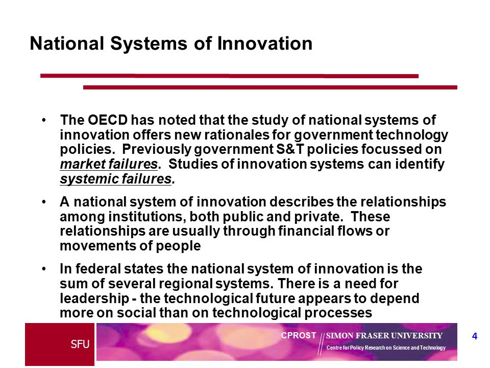 4 CPROST SIMON FRASER UNIVERSITY Centre for Policy Research on Science and Technology SFU National Systems of Innovation The OECD has noted that the study of national systems of innovation offers new rationales for government technology policies.