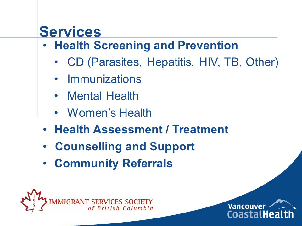 Services Health Screening and Prevention CD (Parasites, Hepatitis, HIV, TB, Other) Immunizations Mental Health Women's Health Health Assessment / Treatment Counselling and Support Community Referrals