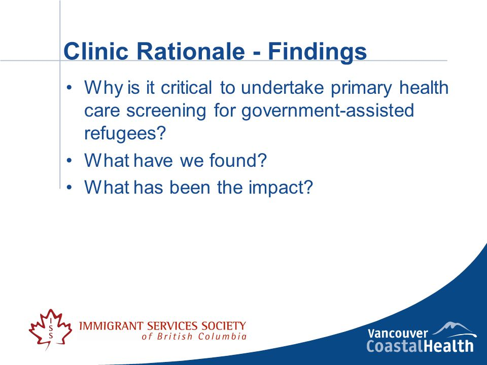Clinic Rationale - Findings Why is it critical to undertake primary health care screening for government-assisted refugees.