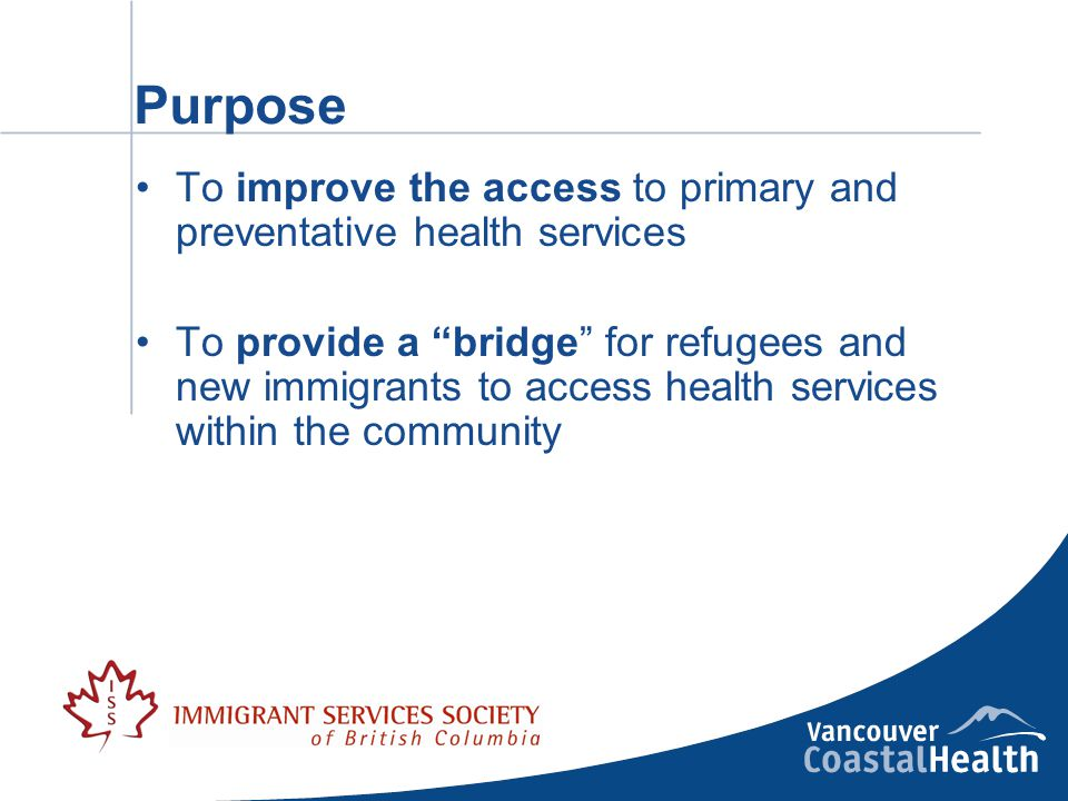 Purpose To improve the access to primary and preventative health services To provide a bridge for refugees and new immigrants to access health services within the community