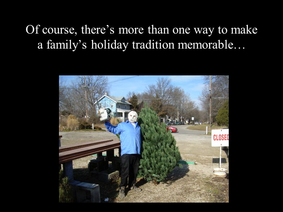 Of course, there's more than one way to make a family's holiday tradition memorable…