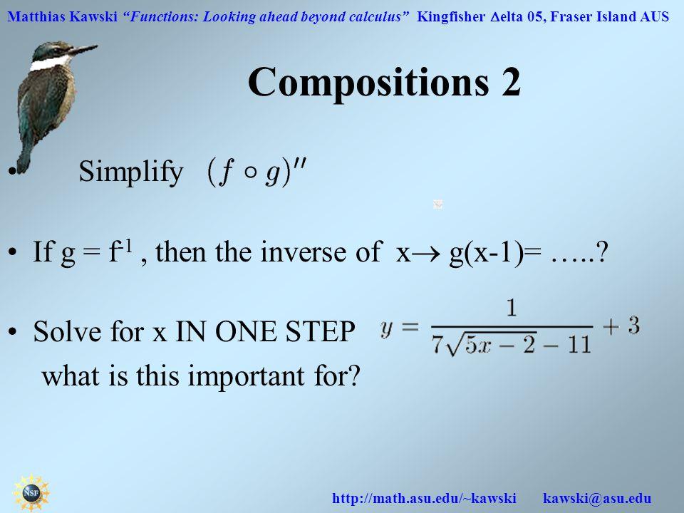 Matthias Kawski Functions: Looking ahead beyond calculus Kingfisher  elta 05, Fraser Island AUS http://math.asu.edu/~kawski kawski@asu.edu Simplify If g = f -1, then the inverse of x  g(x-1)= …...