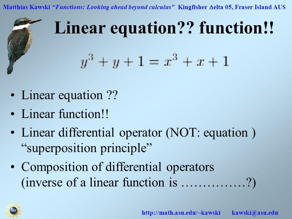 Matthias Kawski Functions: Looking ahead beyond calculus Kingfisher  elta 05, Fraser Island AUS http://math.asu.edu/~kawski kawski@asu.edu Linear equation .