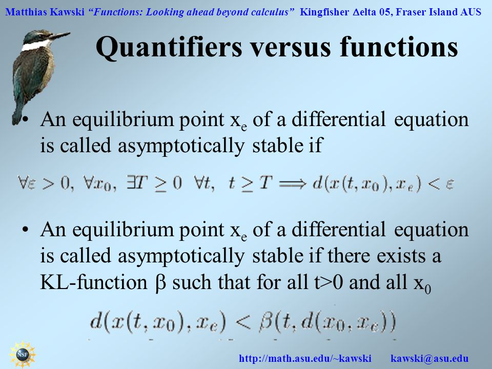 Matthias Kawski Functions: Looking ahead beyond calculus Kingfisher  elta 05, Fraser Island AUS http://math.asu.edu/~kawski kawski@asu.edu Quantifiers versus functions An equilibrium point x e of a differential equation is called asymptotically stable if An equilibrium point x e of a differential equation is called asymptotically stable if there exists a KL-function  such that for all t>0 and all x 0