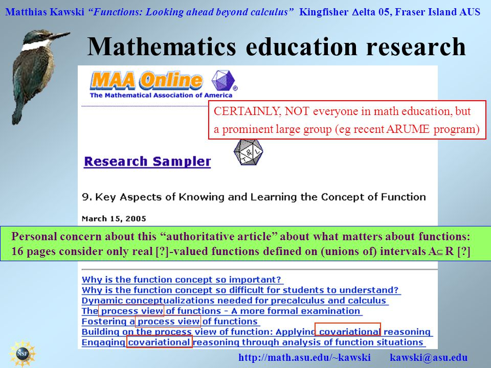 Matthias Kawski Functions: Looking ahead beyond calculus Kingfisher  elta 05, Fraser Island AUS http://math.asu.edu/~kawski kawski@asu.edu Mathematics education research Personal concern about this authoritative article about what matters about functions: 16 pages consider only real [?]-valued functions defined on (unions of) intervals A  R [?] CERTAINLY, NOT everyone in math education, but a prominent large group (eg recent ARUME program)