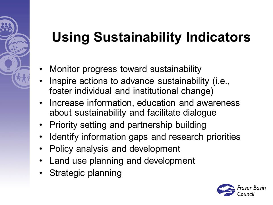 Using Sustainability Indicators Monitor progress toward sustainability Inspire actions to advance sustainability (i.e., foster individual and institutional change) Increase information, education and awareness about sustainability and facilitate dialogue Priority setting and partnership building Identify information gaps and research priorities Policy analysis and development Land use planning and development Strategic planning