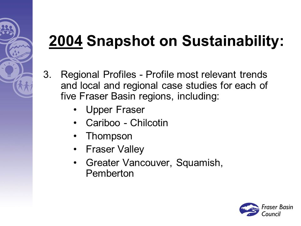 2004 Snapshot on Sustainability: 3.Regional Profiles - Profile most relevant trends and local and regional case studies for each of five Fraser Basin regions, including: Upper Fraser Cariboo - Chilcotin Thompson Fraser Valley Greater Vancouver, Squamish, Pemberton