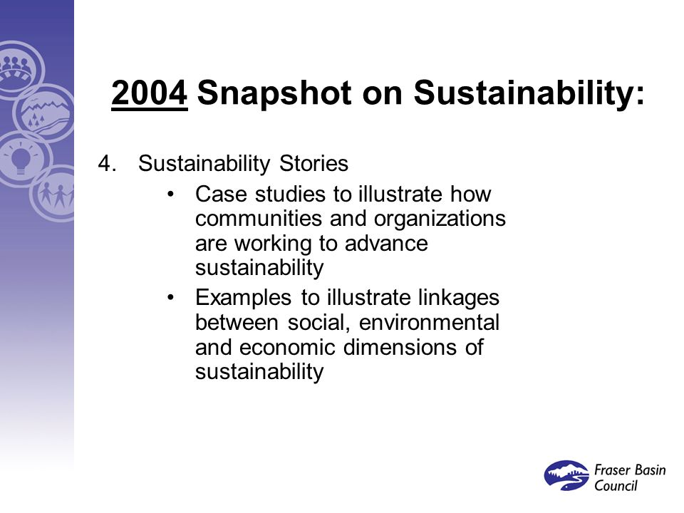 2004 Snapshot on Sustainability: 4.Sustainability Stories Case studies to illustrate how communities and organizations are working to advance sustainability Examples to illustrate linkages between social, environmental and economic dimensions of sustainability