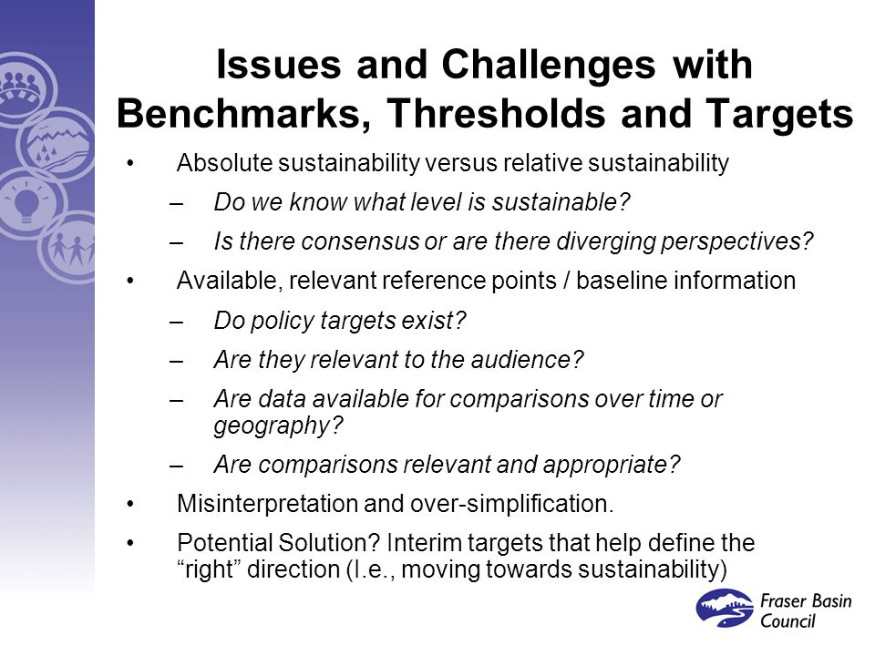 Issues and Challenges with Benchmarks, Thresholds and Targets Absolute sustainability versus relative sustainability –Do we know what level is sustainable.