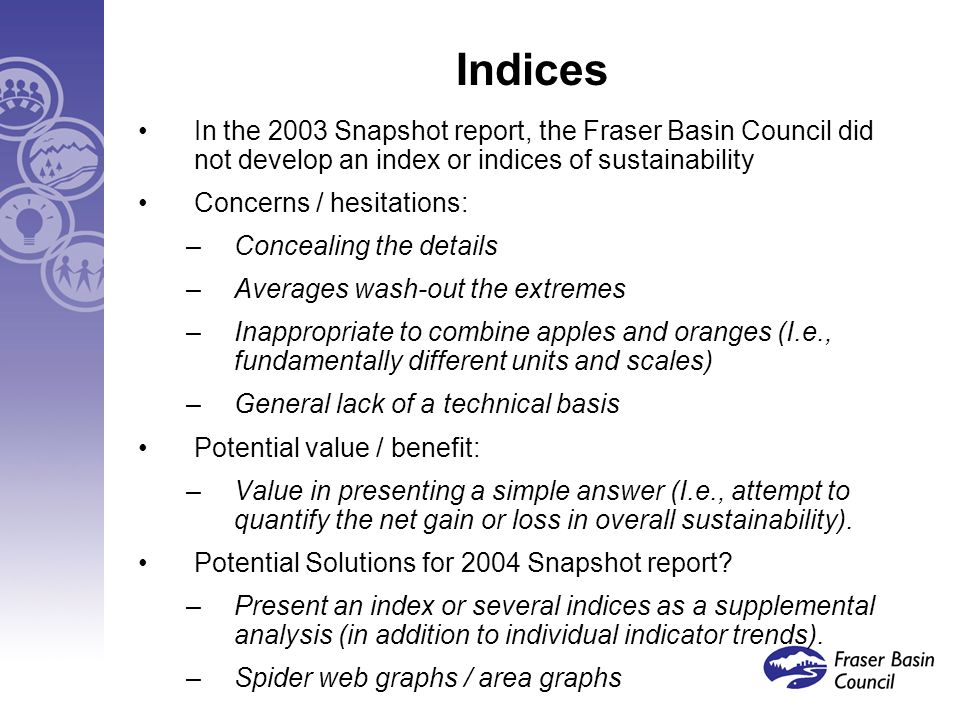 Indices In the 2003 Snapshot report, the Fraser Basin Council did not develop an index or indices of sustainability Concerns / hesitations: –Concealing the details –Averages wash-out the extremes –Inappropriate to combine apples and oranges (I.e., fundamentally different units and scales) –General lack of a technical basis Potential value / benefit: –Value in presenting a simple answer (I.e., attempt to quantify the net gain or loss in overall sustainability).