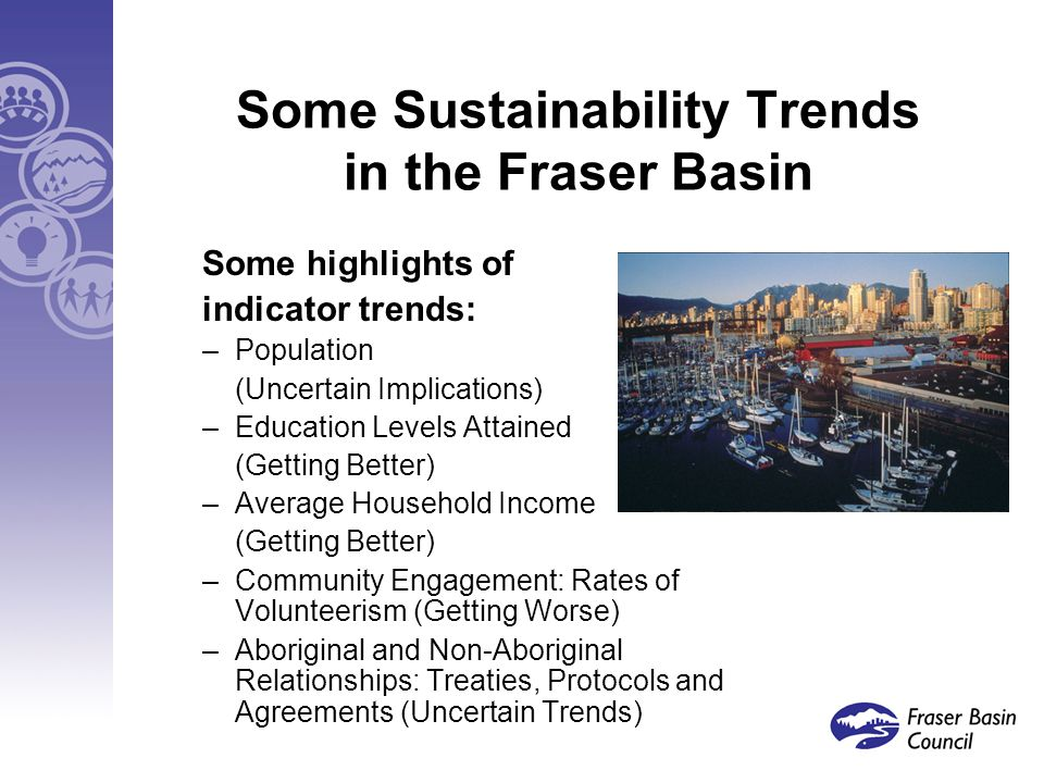 Some Sustainability Trends in the Fraser Basin Some highlights of indicator trends: –Population (Uncertain Implications) –Education Levels Attained (Getting Better) –Average Household Income (Getting Better) –Community Engagement: Rates of Volunteerism (Getting Worse) –Aboriginal and Non-Aboriginal Relationships: Treaties, Protocols and Agreements (Uncertain Trends)