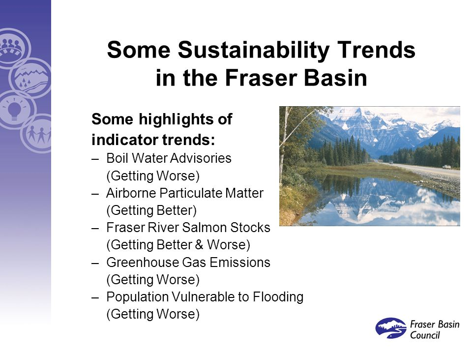 Some Sustainability Trends in the Fraser Basin Some highlights of indicator trends: –Boil Water Advisories (Getting Worse) –Airborne Particulate Matter (Getting Better) –Fraser River Salmon Stocks (Getting Better & Worse) –Greenhouse Gas Emissions (Getting Worse) –Population Vulnerable to Flooding (Getting Worse)