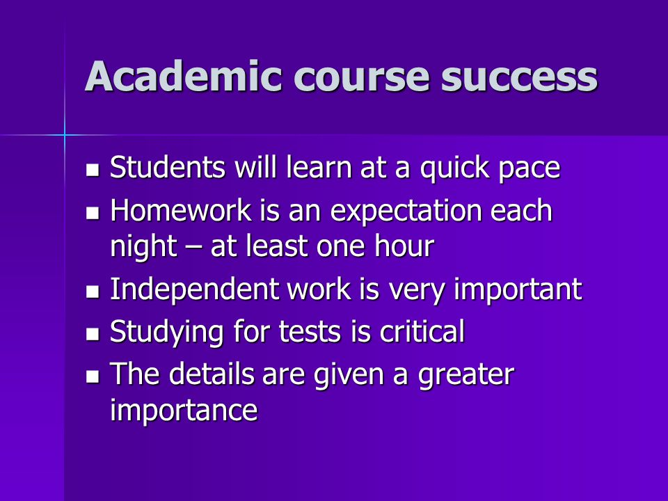 Academic course success Students will learn at a quick pace Students will learn at a quick pace Homework is an expectation each night – at least one hour Homework is an expectation each night – at least one hour Independent work is very important Independent work is very important Studying for tests is critical Studying for tests is critical The details are given a greater importance The details are given a greater importance