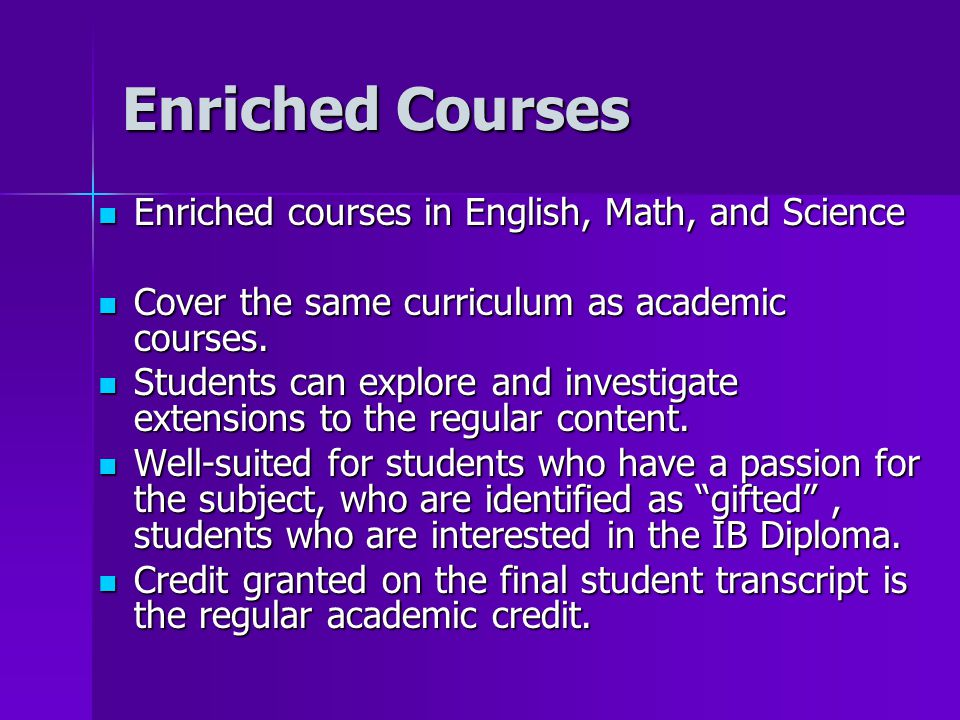 Enriched Courses Enriched courses in English, Math, and Science Enriched courses in English, Math, and Science Cover the same curriculum as academic c